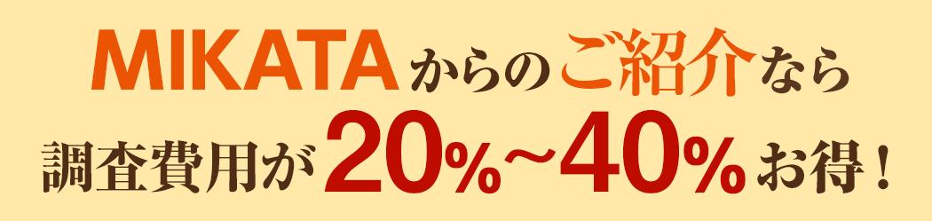 MIKATAからのご紹介なら調査費用が20%〜40%オフ